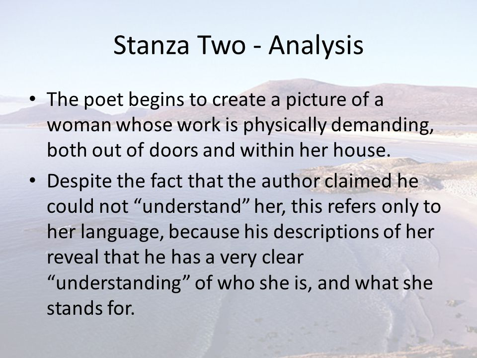Stanza Two - Analysis The poet begins to create a picture of a woman whose work is physically demanding, both out of doors and within her house. Despi