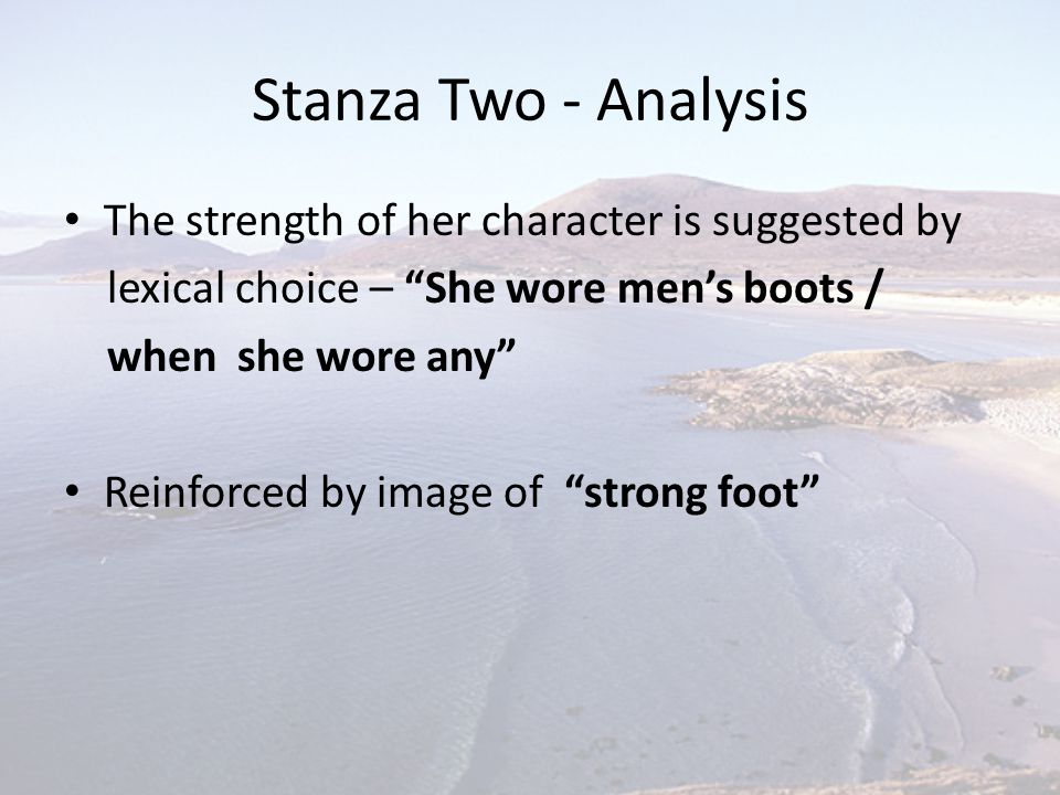 """Stanza Two - Analysis The strength of her character is suggested by lexical choice – """"She wore men's boots / when she wore any"""" Reinforced by image of"""