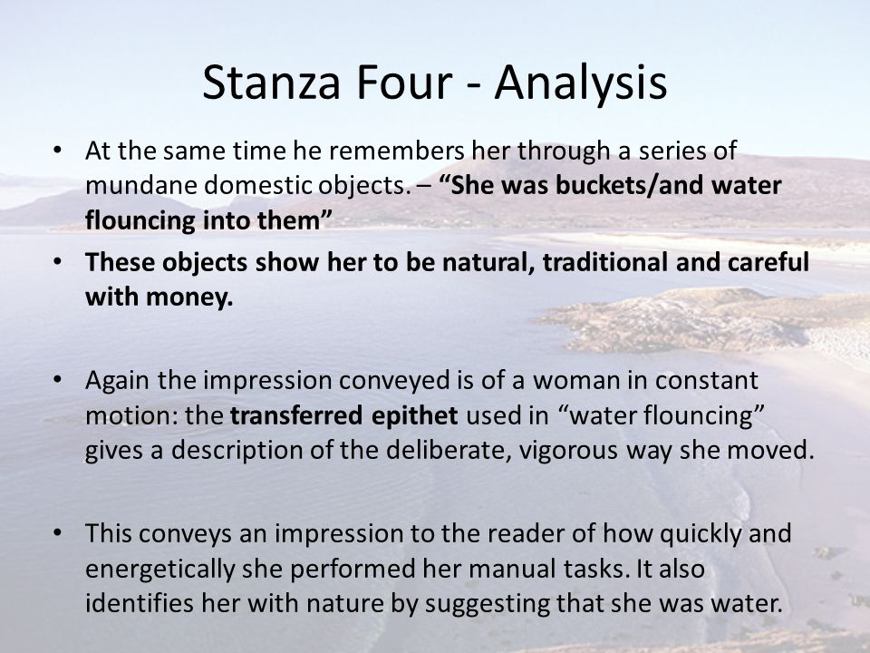 """Stanza Four - Analysis At the same time he remembers her through a series of mundane domestic objects. – """"She was buckets/and water flouncing into the"""