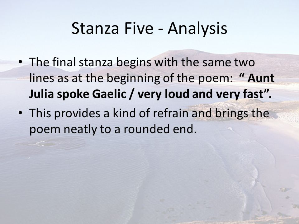 """Stanza Five - Analysis The final stanza begins with the same two lines as at the beginning of the poem: """" Aunt Julia spoke Gaelic / very loud and very"""