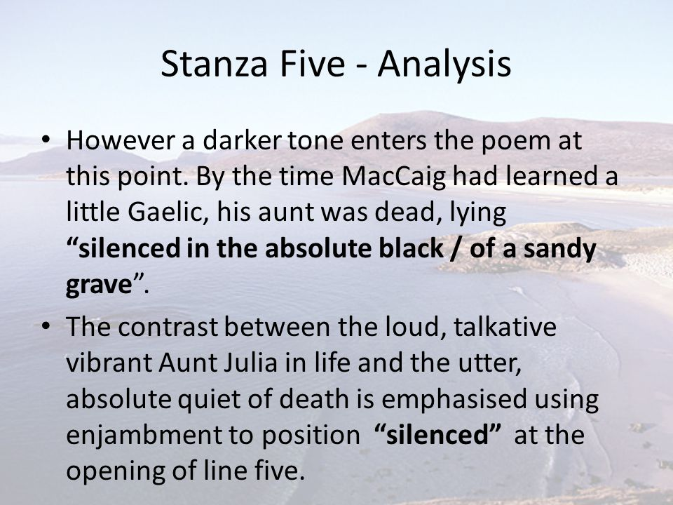 Stanza Five - Analysis However a darker tone enters the poem at this point. By the time MacCaig had learned a little Gaelic, his aunt was dead, lying