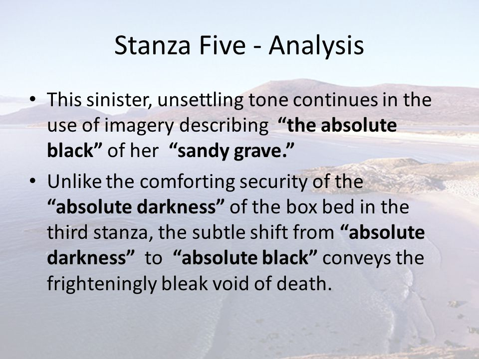 """Stanza Five - Analysis This sinister, unsettling tone continues in the use of imagery describing """"the absolute black"""" of her """"sandy grave."""" Unlike the"""