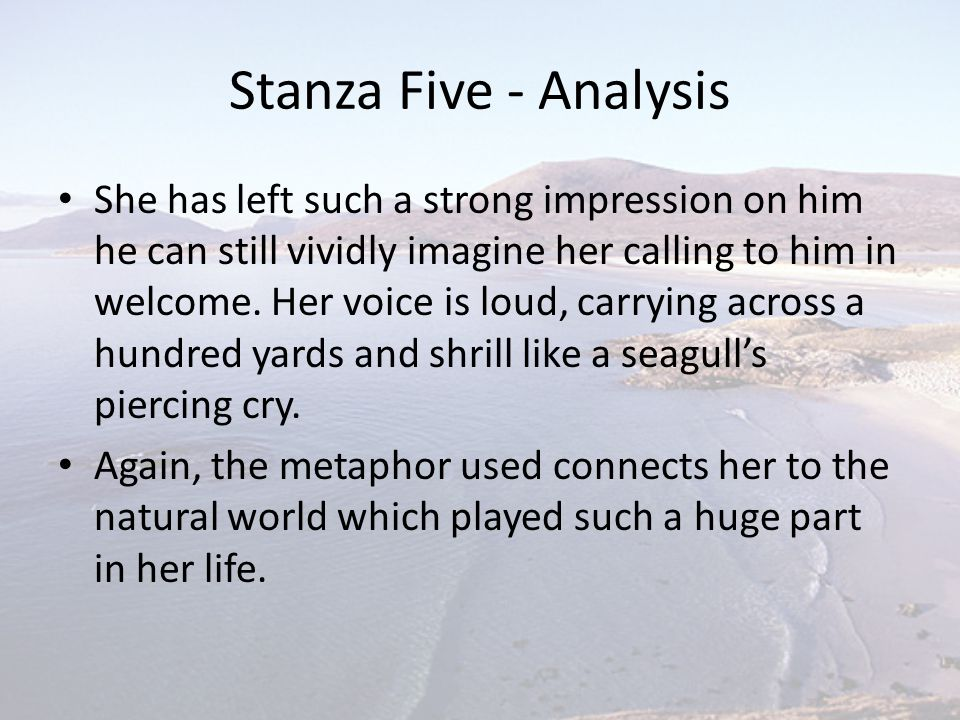 Stanza Five - Analysis She has left such a strong impression on him he can still vividly imagine her calling to him in welcome. Her voice is loud, car