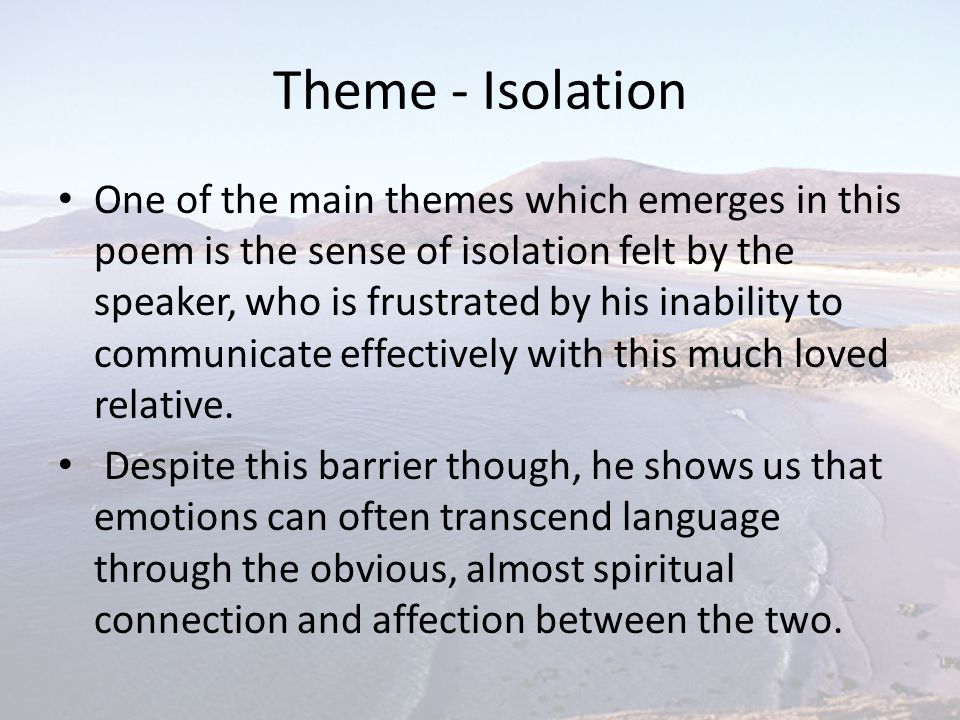 Theme - Isolation One of the main themes which emerges in this poem is the sense of isolation felt by the speaker, who is frustrated by his inability