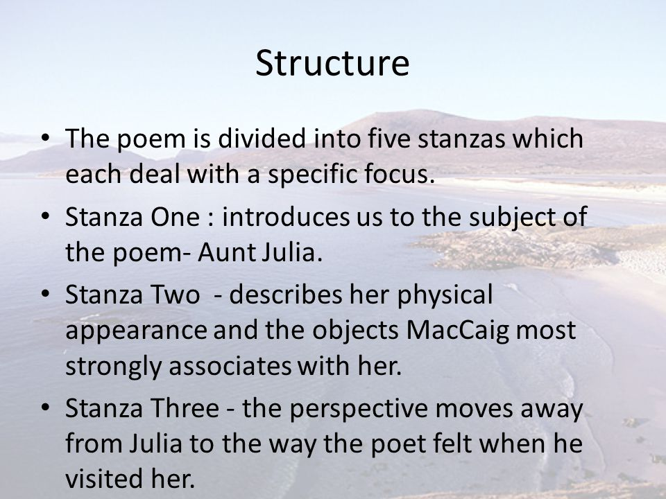 Structure The poem is divided into five stanzas which each deal with a specific focus. Stanza One : introduces us to the subject of the poem- Aunt Jul