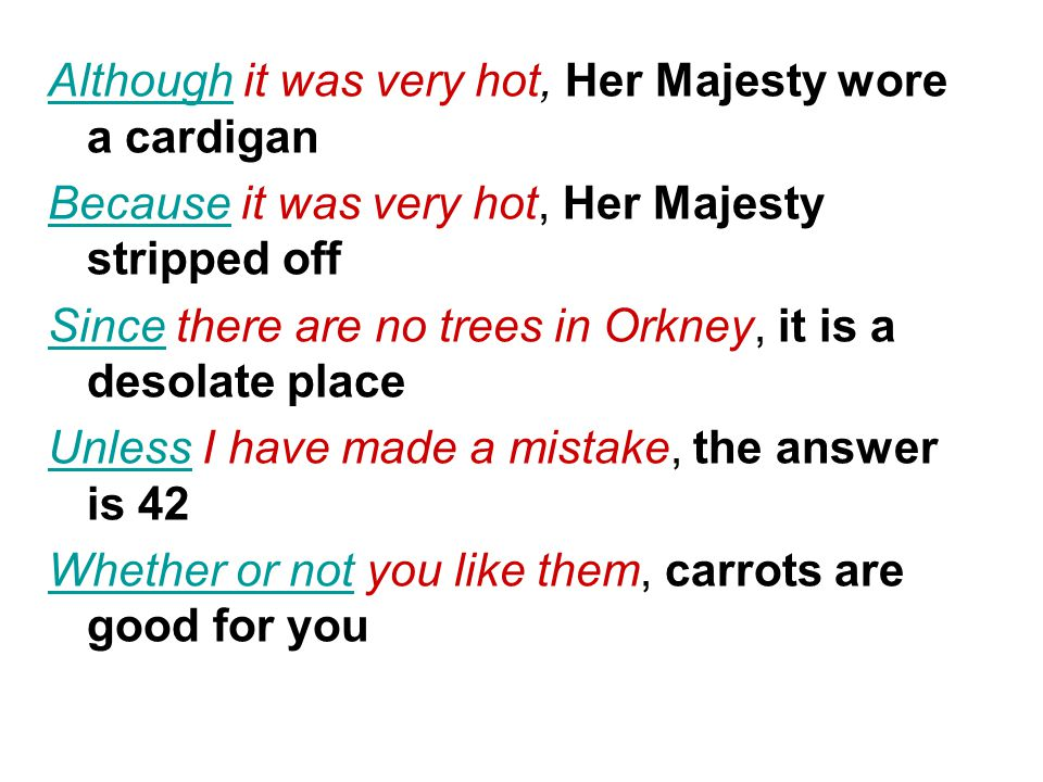 AlthoughAlthough it was very hot, Her Majesty wore a cardigan BecauseBecause it was very hot, Her Majesty stripped off SinceSince there are no trees in Orkney, it is a desolate place UnlessUnless I have made a mistake, the answer is 42 Whether or notWhether or not you like them, carrots are good for you