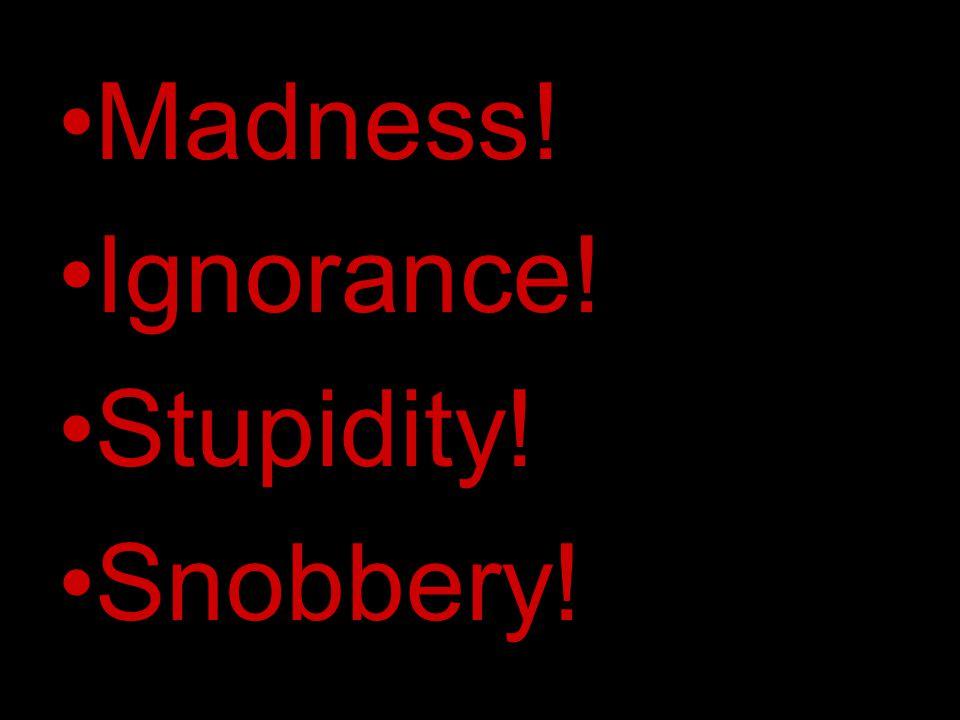 Madness! Ignorance! Stupidity! Snobbery!