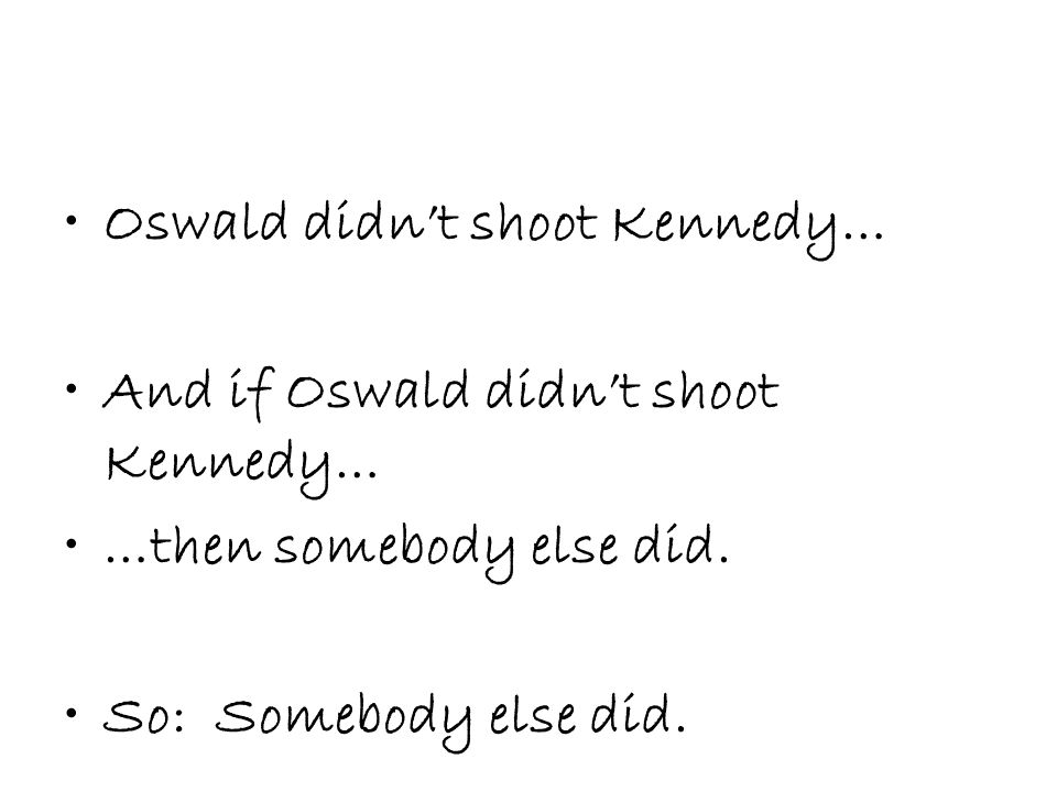 Oswald didn't shoot Kennedy… And if Oswald didn't shoot Kennedy… …then somebody else did.