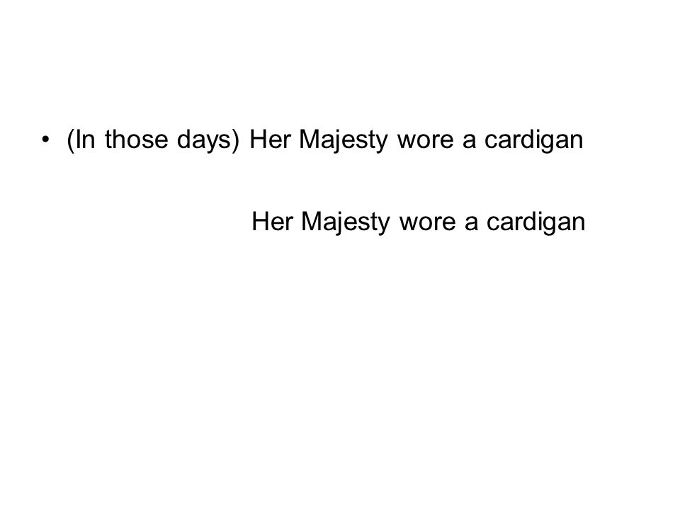 (In those days) Her Majesty wore a cardigan (Yesterday) Her Majesty wore a cardigan