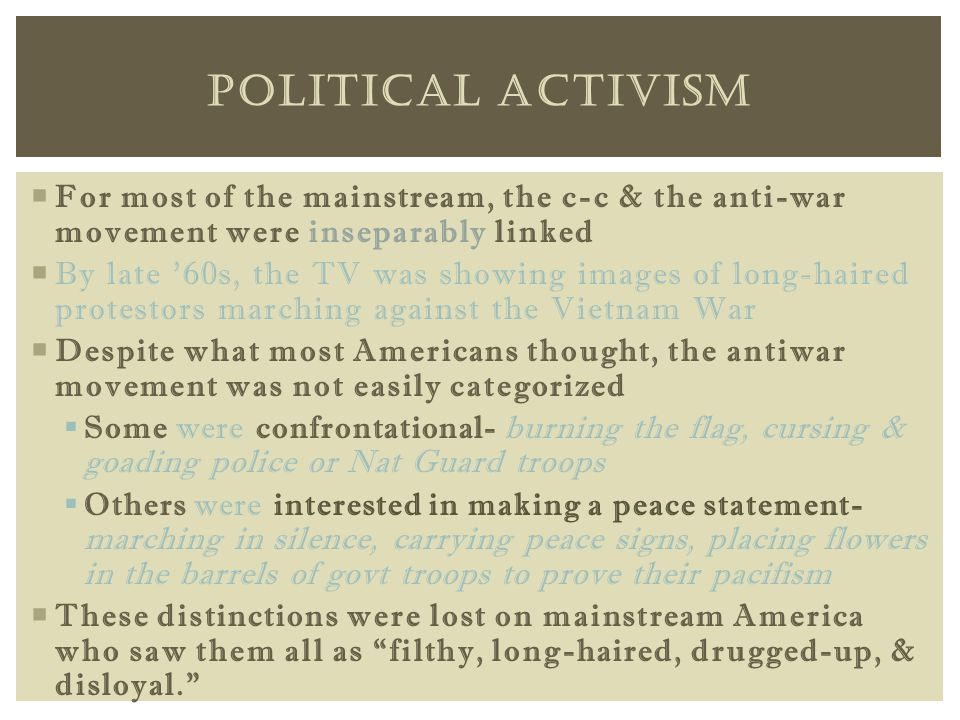 For most of the mainstream, the c-c & the anti-war movement were inseparably linked  By late '60s, the TV was showing images of long-haired protestors marching against the Vietnam War  Despite what most Americans thought, the antiwar movement was not easily categorized  Some were confrontational- burning the flag, cursing & goading police or Nat Guard troops  Others were interested in making a peace statement- marching in silence, carrying peace signs, placing flowers in the barrels of govt troops to prove their pacifism  These distinctions were lost on mainstream America who saw them all as filthy, long-haired, drugged-up, & disloyal. POLITICAL ACTIVISM