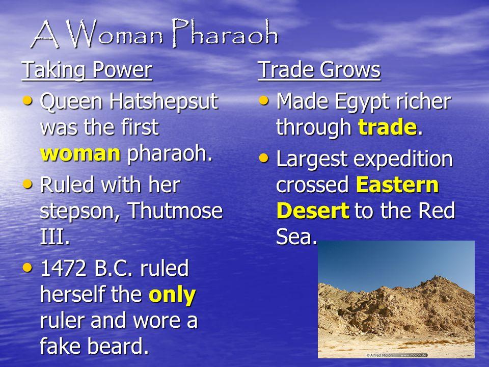 A Woman Pharaoh Taking Power Queen Hatshepsut was the first woman pharaoh. Queen Hatshepsut was the first woman pharaoh. Ruled with her stepson, Thutm
