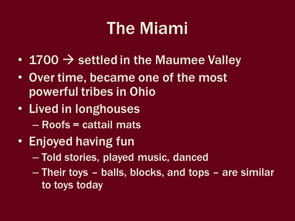 The Miami 1700  settled in the Maumee Valley Over time, became one of the most powerful tribes in Ohio Lived in longhouses – Roofs = cattail mats Enjoyed having fun – Told stories, played music, danced – Their toys – balls, blocks, and tops – are similar to toys today