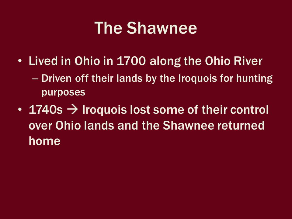 The Shawnee Oldest male led the household Men hunted and were warriors – Most skillful warriors became war chiefs Women planted and cared for crops, and raised children