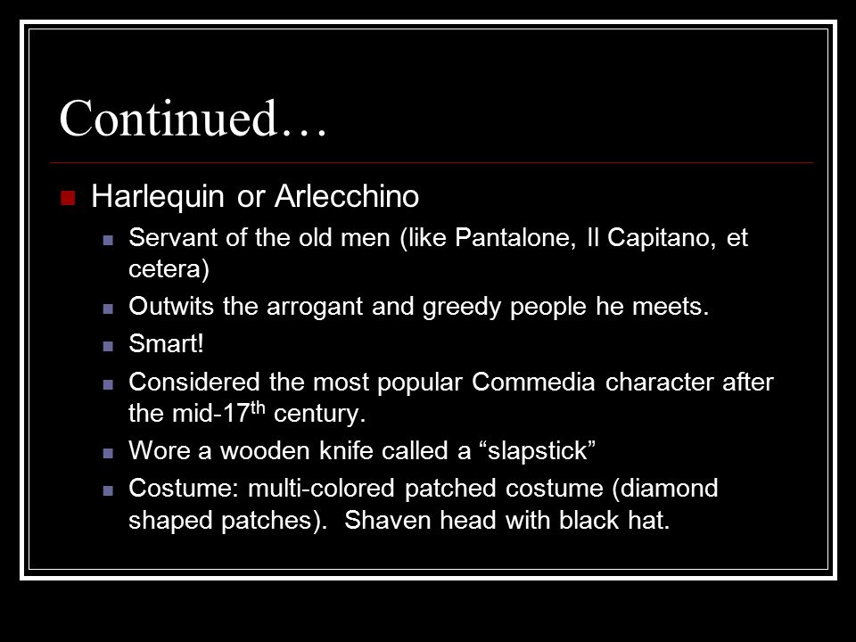 Continued… Harlequin or Arlecchino Servant of the old men (like Pantalone, Il Capitano, et cetera) Outwits the arrogant and greedy people he meets.