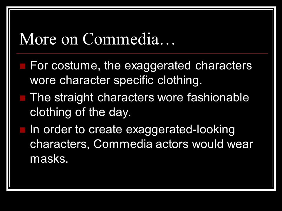 More on Commedia… For costume, the exaggerated characters wore character specific clothing.