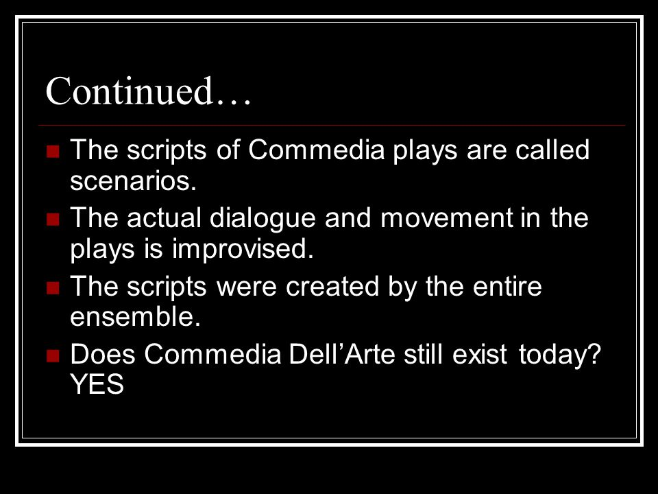 Continued… The scripts of Commedia plays are called scenarios. The actual dialogue and movement in the plays is improvised. The scripts were created b