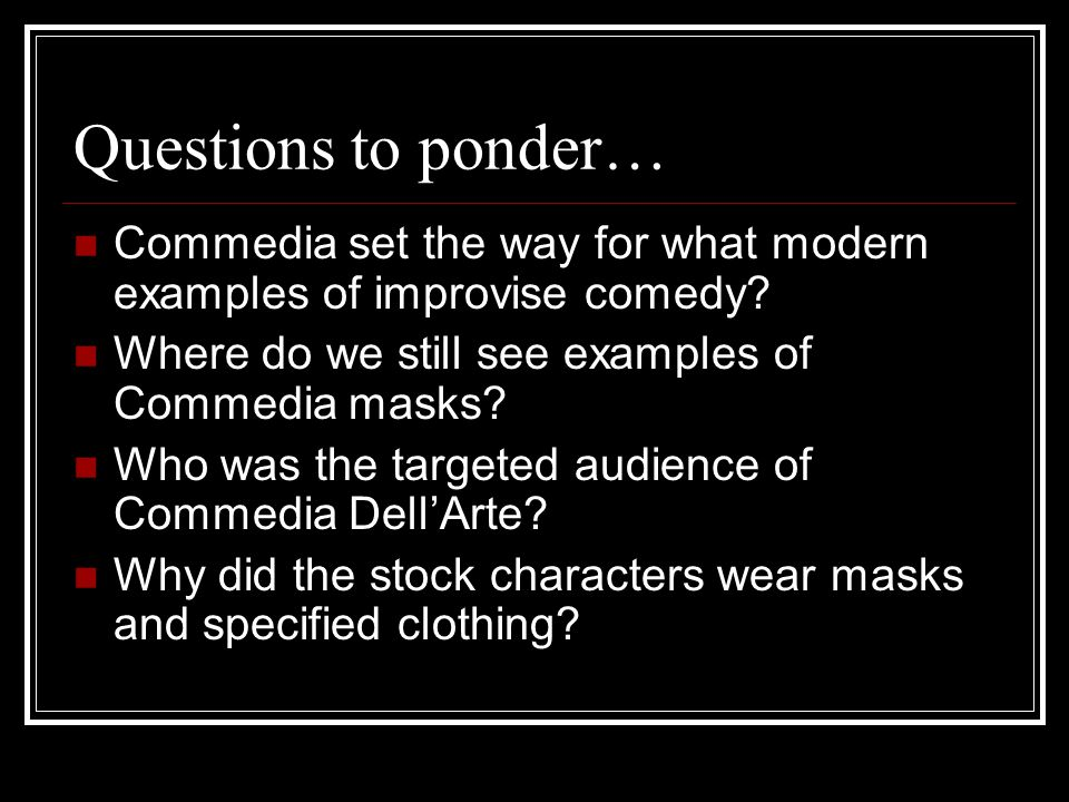 Questions to ponder… Commedia set the way for what modern examples of improvise comedy.