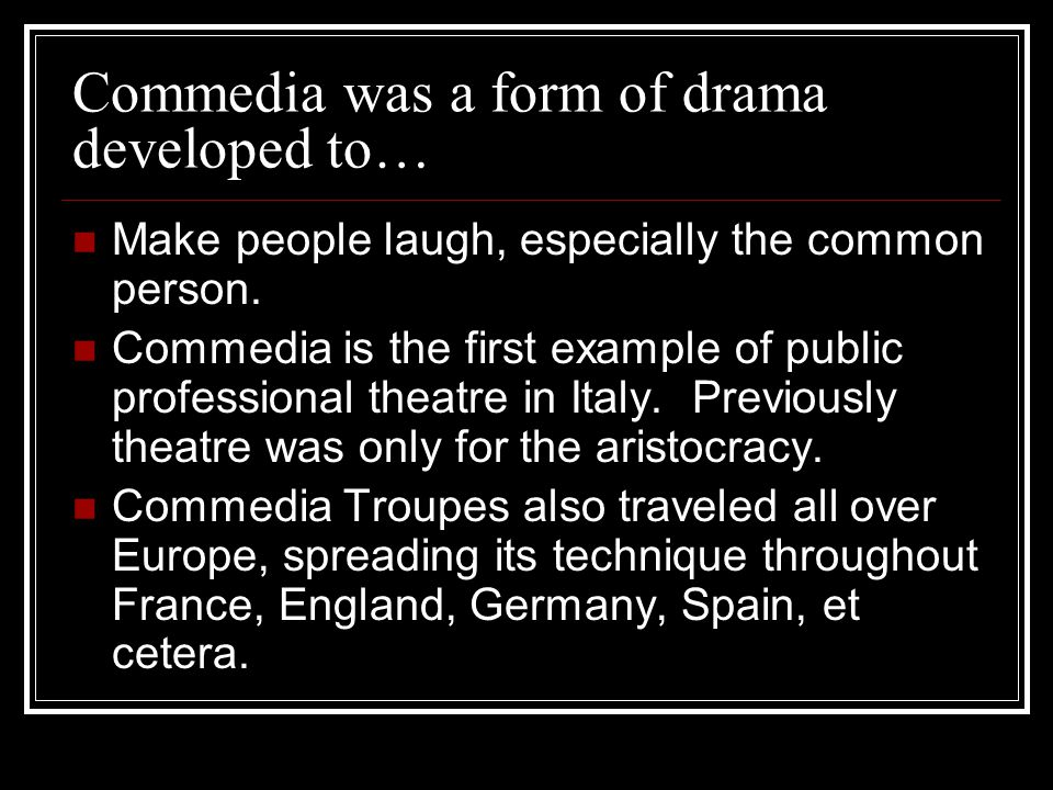 Commedia was a form of drama developed to… Make people laugh, especially the common person. Commedia is the first example of public professional theat