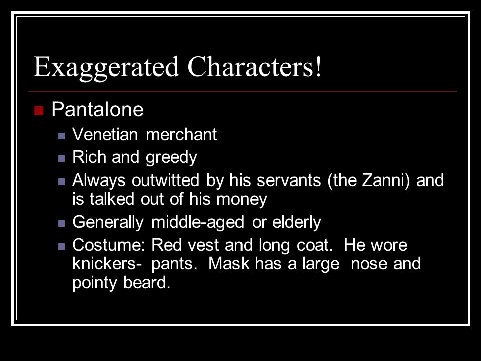 Exaggerated Characters! Pantalone Venetian merchant Rich and greedy Always outwitted by his servants (the Zanni) and is talked out of his money Genera