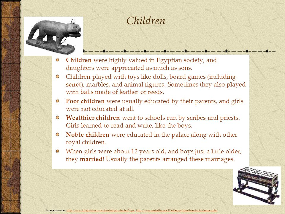 Children Children were highly valued in Egyptian society, and daughters were appreciated as much as sons.