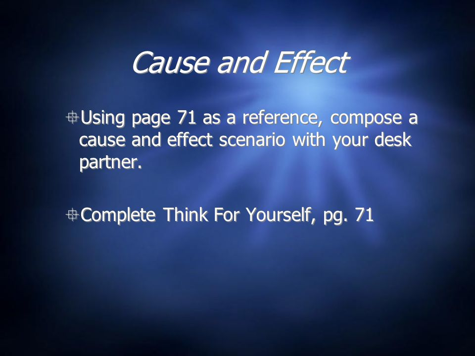 Cause and Effect  Using page 71 as a reference, compose a cause and effect scenario with your desk partner.
