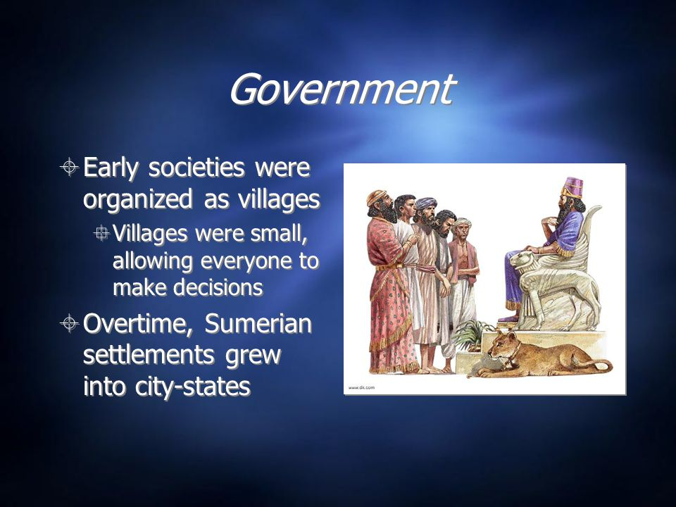 Government  Early societies were organized as villages  Villages were small, allowing everyone to make decisions  Overtime, Sumerian settlements grew into city-states  Early societies were organized as villages  Villages were small, allowing everyone to make decisions  Overtime, Sumerian settlements grew into city-states