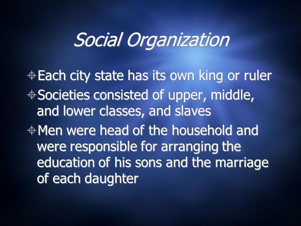 Social Organization  Each city state has its own king or ruler  Societies consisted of upper, middle, and lower classes, and slaves  Men were head of the household and were responsible for arranging the education of his sons and the marriage of each daughter  Each city state has its own king or ruler  Societies consisted of upper, middle, and lower classes, and slaves  Men were head of the household and were responsible for arranging the education of his sons and the marriage of each daughter