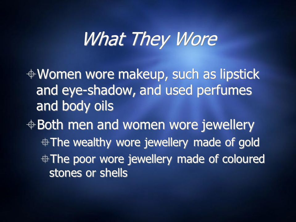 What They Wore  Women wore makeup, such as lipstick and eye-shadow, and used perfumes and body oils  Both men and women wore jewellery  The wealthy wore jewellery made of gold  The poor wore jewellery made of coloured stones or shells  Women wore makeup, such as lipstick and eye-shadow, and used perfumes and body oils  Both men and women wore jewellery  The wealthy wore jewellery made of gold  The poor wore jewellery made of coloured stones or shells