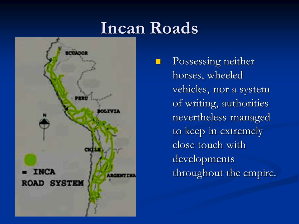 Incan Roads Possessing neither horses, wheeled vehicles, nor a system of writing, authorities nevertheless managed to keep in extremely close touch with developments throughout the empire.
