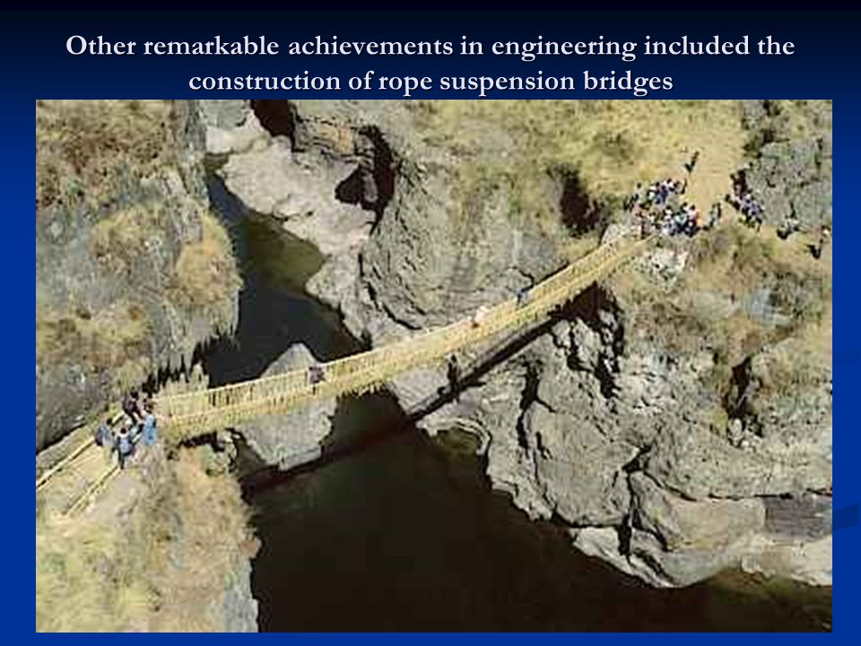 Other remarkable achievements in engineering included the construction of rope suspension bridges