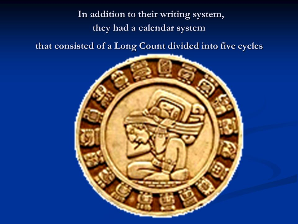 In addition to their writing system, they had a calendar system that consisted of a Long Count divided into five cycles In addition to their writing system, they had a calendar system that consisted of a Long Count divided into five cycles