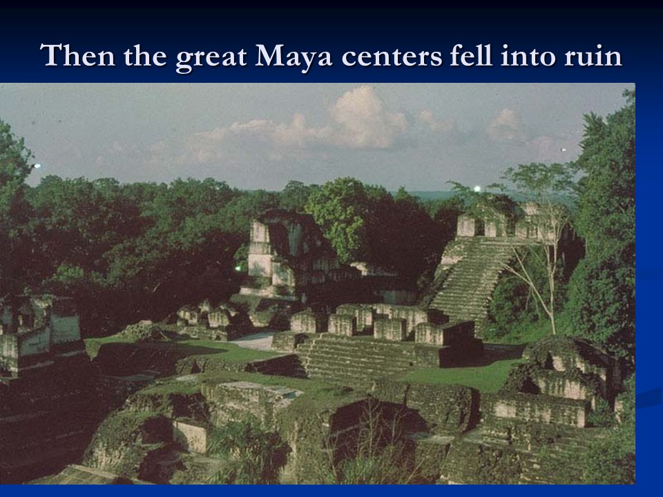 Then the great Maya centers fell into ruin