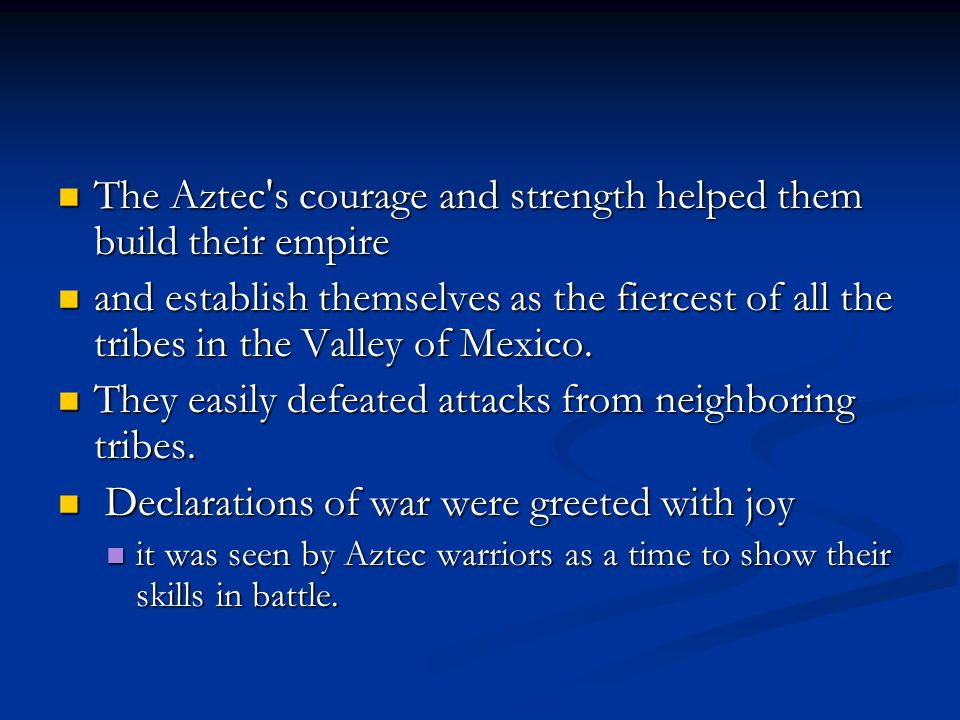 The Aztec s courage and strength helped them build their empire The Aztec s courage and strength helped them build their empire and establish themselves as the fiercest of all the tribes in the Valley of Mexico.