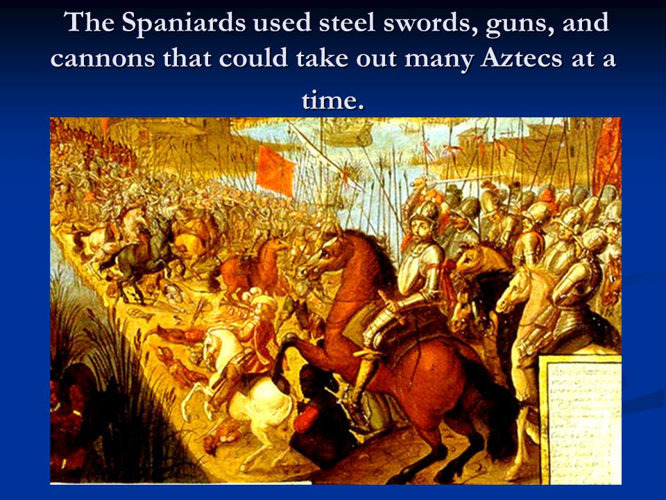 The Spaniards used steel swords, guns, and cannons that could take out many Aztecs at a time.