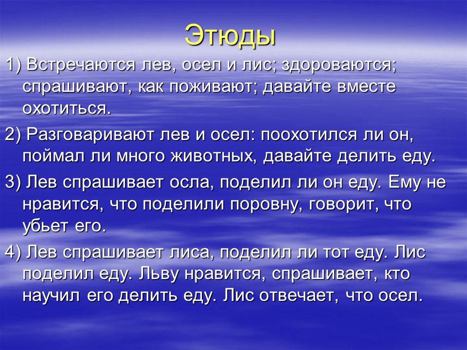 Этюды 1) Встречаются лев, осел и лис; здороваются; спрашивают, как поживают; давайте вместе охотиться.