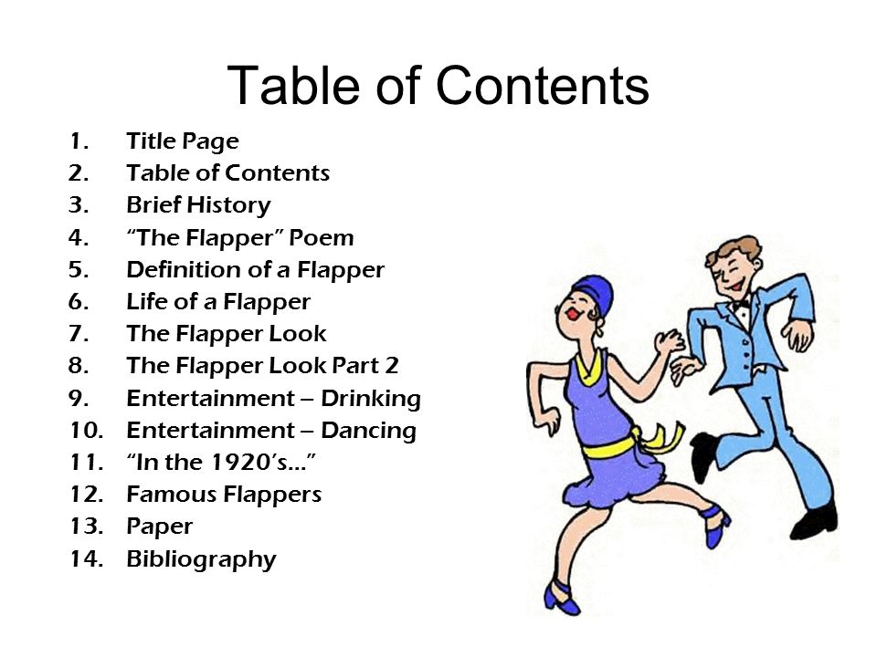 "Table of Contents 1.Title Page 2.Table of Contents 3.Brief History 4.""The Flapper"" Poem 5.Definition of a Flapper 6.Life of a Flapper 7.The Flapper Lo"