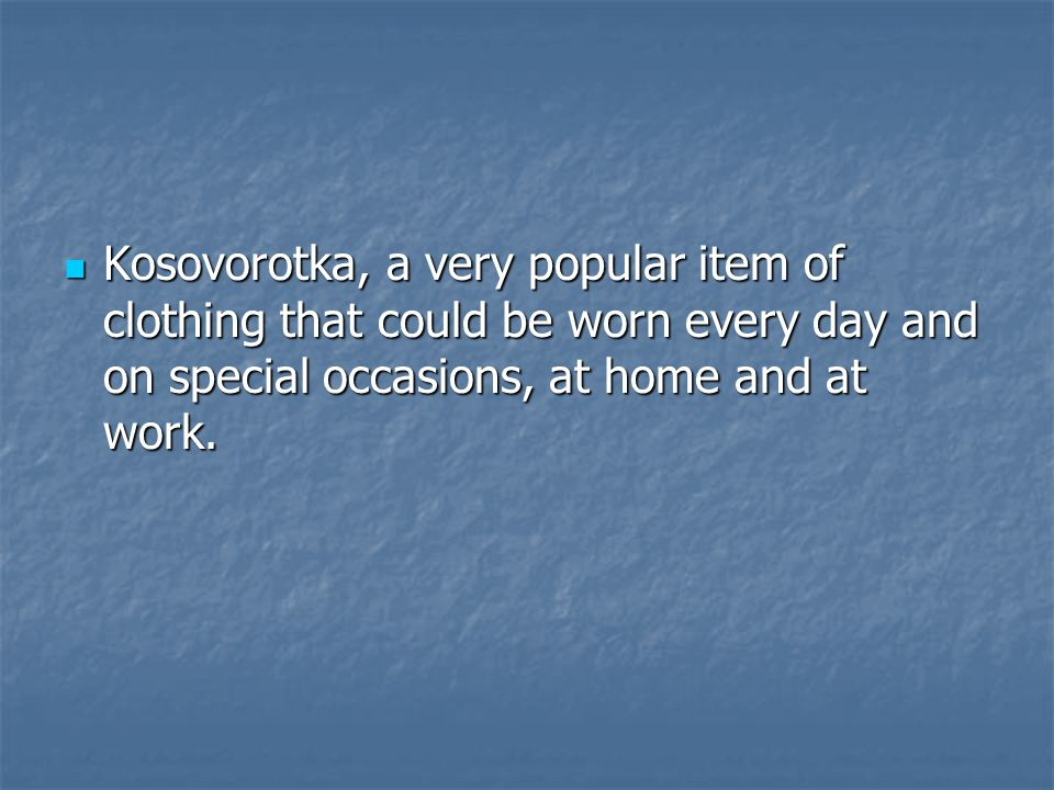 Kosovorotka, a very popular item of clothing that could be worn every day and on special occasions, at home and at work.