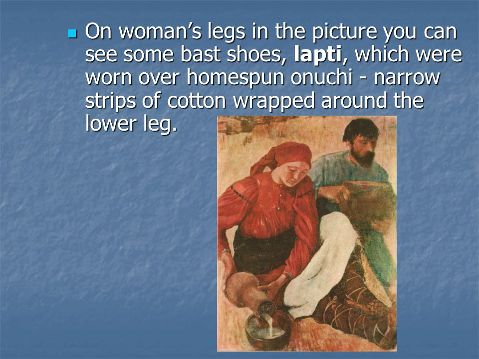 On woman's legs in the picture you can see some bast shoes, lapti, which were worn over homespun onuchi - narrow strips of cotton wrapped around the lower leg.