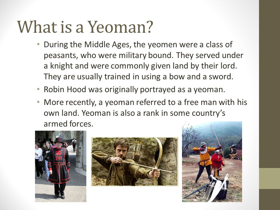 What is a Yeoman? During the Middle Ages, the yeomen were a class of peasants, who were military bound. They served under a knight and were commonly g