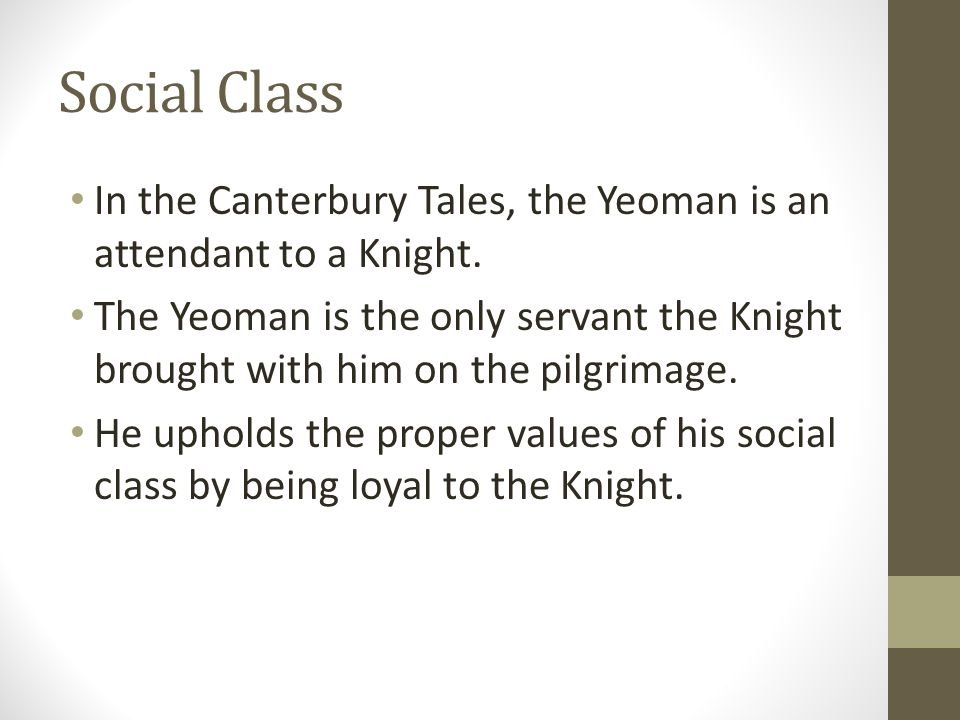 Social Class In the Canterbury Tales, the Yeoman is an attendant to a Knight. The Yeoman is the only servant the Knight brought with him on the pilgri