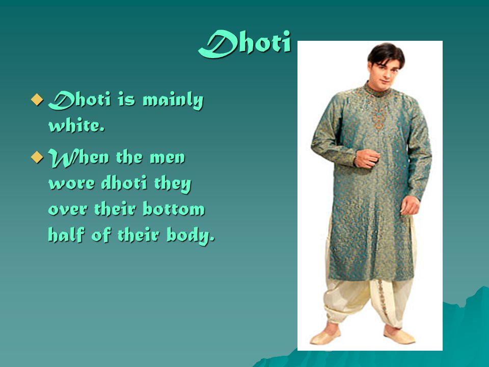 Dhoti  Dhoti is mainly white.  When the men wore dhoti they over their bottom half of their body.