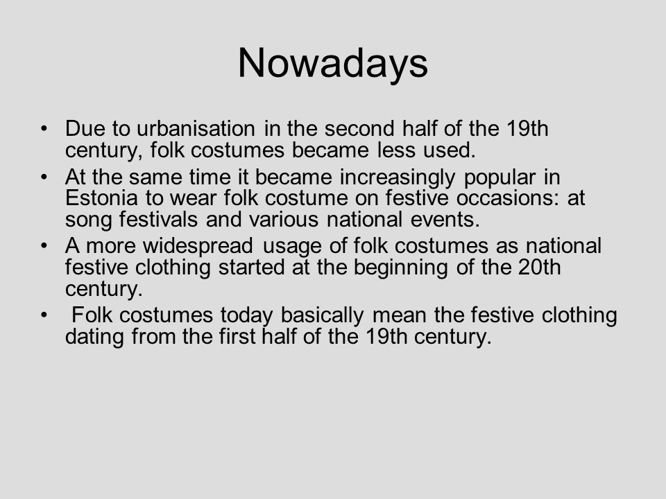 Nowadays Due to urbanisation in the second half of the 19th century, folk costumes became less used. At the same time it became increasingly popular i