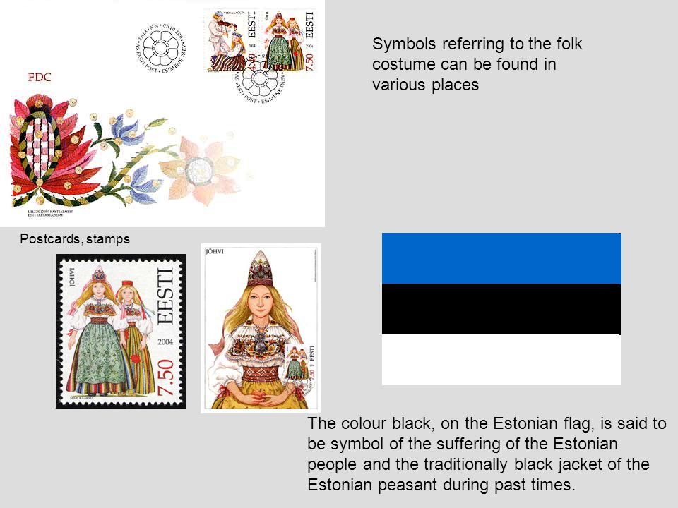 The colour black, on the Estonian flag, is said to be symbol of the suffering of the Estonian people and the traditionally black jacket of the Estonia