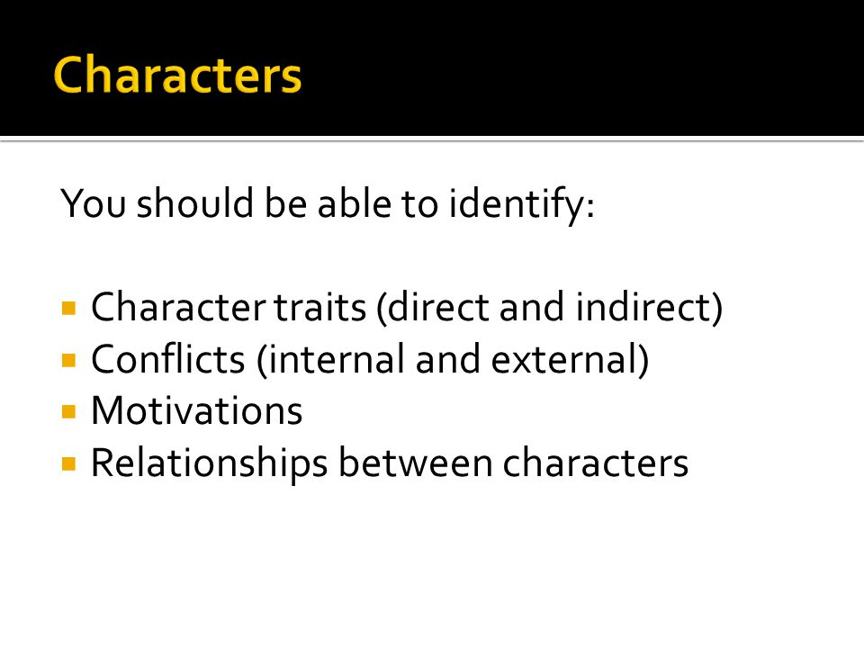 You should be able to identify:  Character traits (direct and indirect)  Conflicts (internal and external)  Motivations  Relationships between characters
