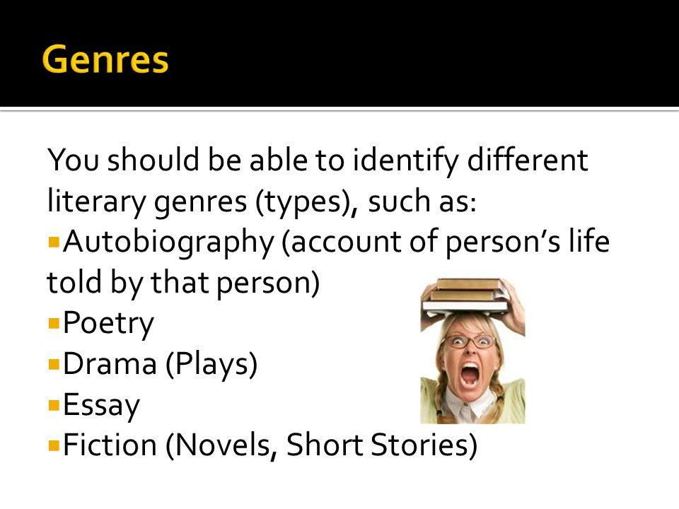 You should be able to identify different literary genres (types), such as:  Autobiography (account of person's life told by that person)  Poetry  Drama (Plays)  Essay  Fiction (Novels, Short Stories)