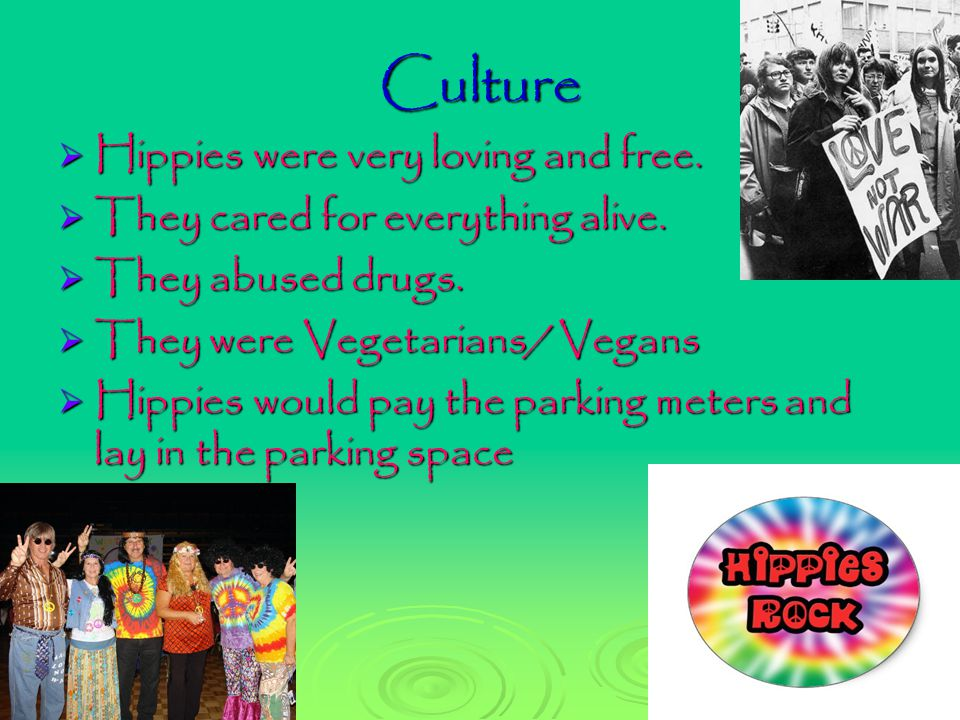 Culture  Hippies were very loving and free.  They cared for everything alive.  They abused drugs.  They were Vegetarians/ Vegans  Hippies would p
