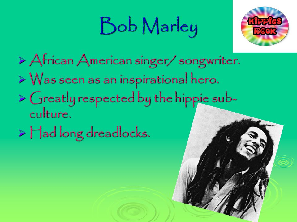 Bob Marley  African American singer/ songwriter.  Was seen as an inspirational hero.  Greatly respected by the hippie sub- culture.  Had long drea