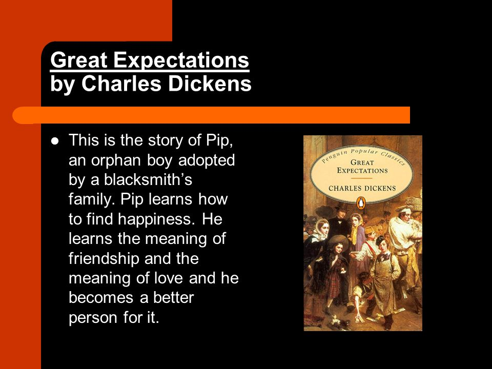 Great Expectations by Charles Dickens This is the story of Pip, an orphan boy adopted by a blacksmith's family.