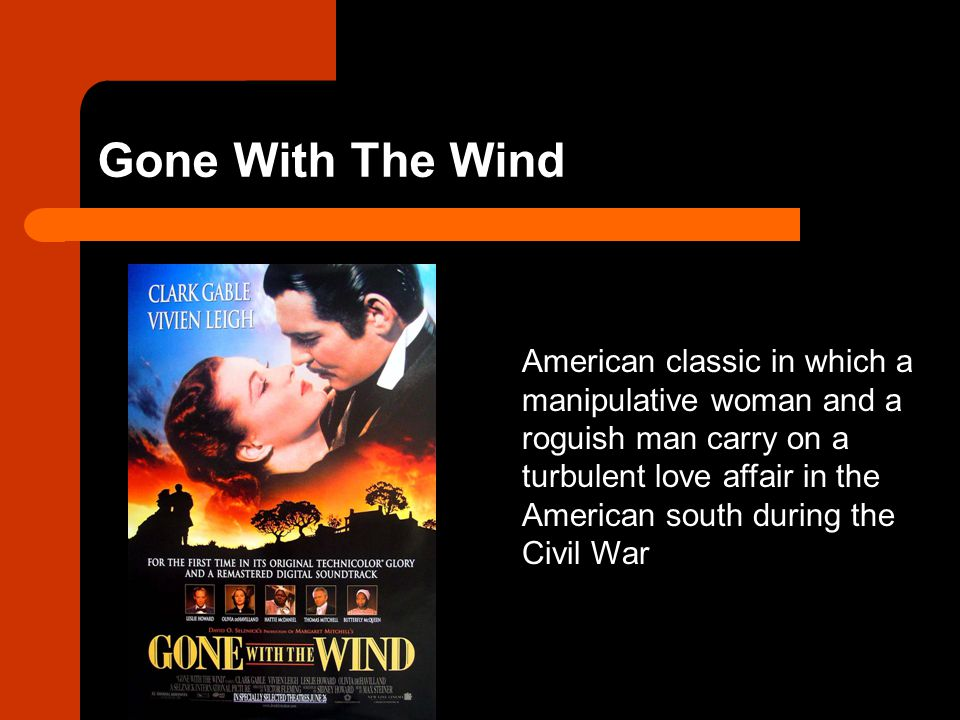 Gone With The Wind American classic in which a manipulative woman and a roguish man carry on a turbulent love affair in the American south during the Civil War