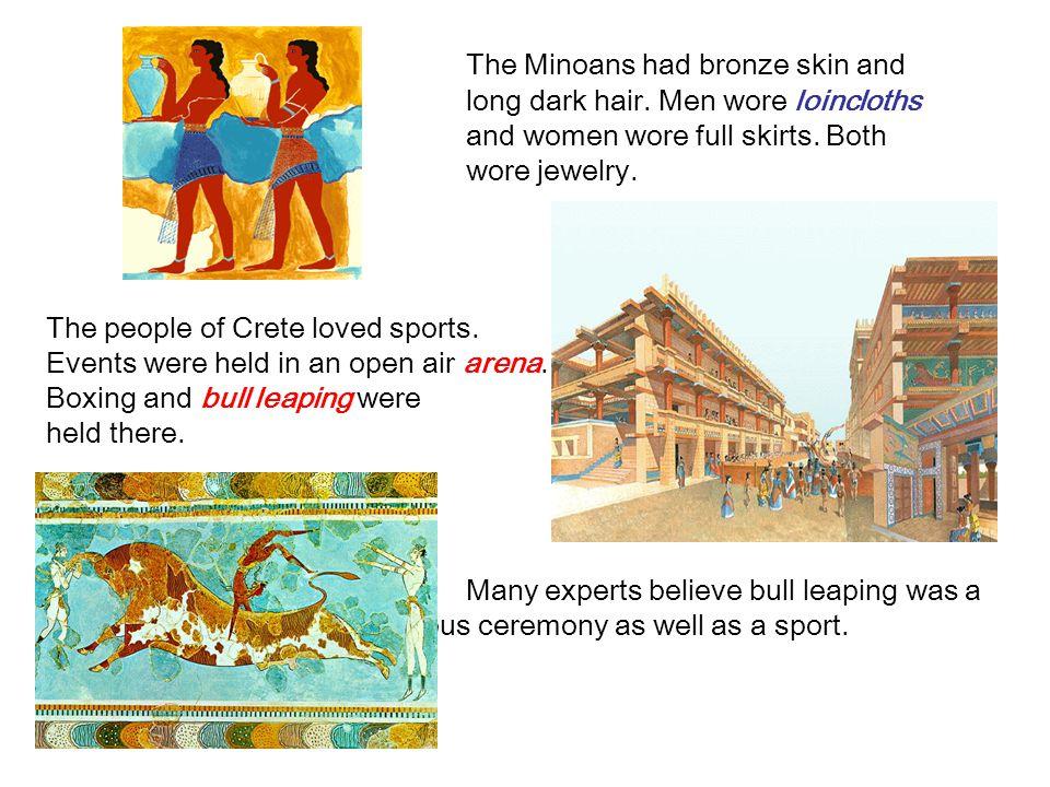 The Minoans had bronze skin and long dark hair.Men wore loincloths and women wore full skirts.